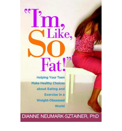 I'm, Like, So Fat! : Helping Your Teen Make Healthy Choices About Eating and Exercise in a Weight-obsessed World