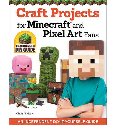 Craft Projects for Minecraft and Pixel Art Fans: An Independent Do-it-Yourself Guide
