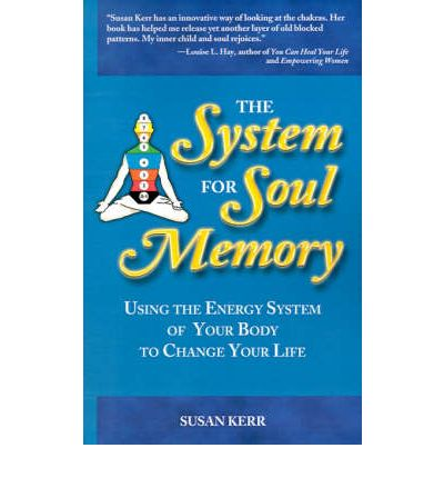 System for Soul Memory : Using the Energy System of Your Body to Change Your Life