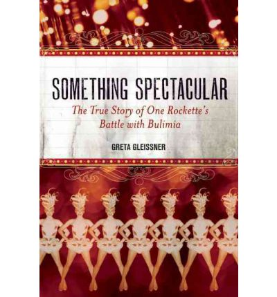 Something Spectacular : The True Story of One Rockette's Battle with Bulimia