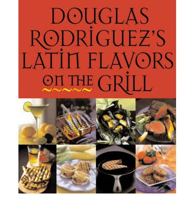 Douglas Rodriquez's Latin Flavors on the Grill