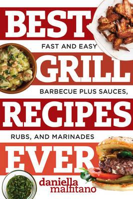 Best Grill Recipes Ever : Fast and Easy Barbecue Plus Sauces, Rubs, and Marinades