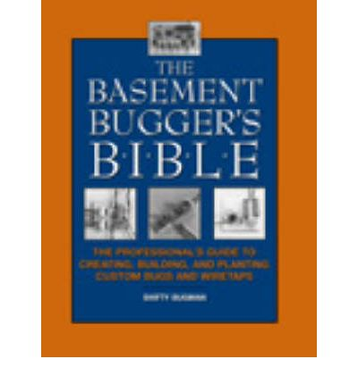 The Basement Bugger's Bible : The Professional's Guide to Creating, Building and Planting Custom Bugs and Wiretaps