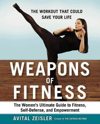 Weapons of Fitness : The Women's Ultimate Guide to Fitness, Self-Defence, and Empowerment