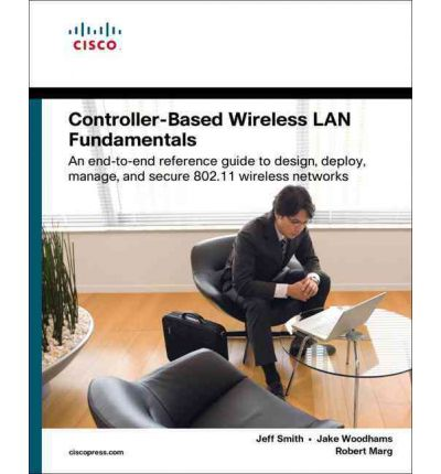 Controller-Based Wireless LAN Fundamentals : An End-to-End Reference Guide to Design, Deploy, Manage, and Secure 802.11 Wireless Networks