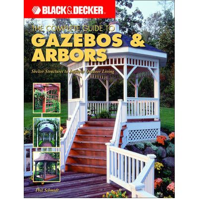 Black & Decker the Complete Guide to Gazebos and Arbors : Ideas, Techniques and Complete Plans for 15 Great Landscape Projects