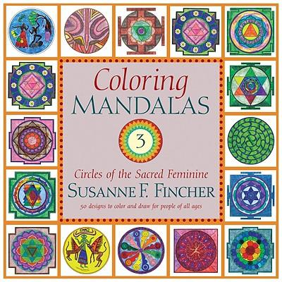 Coloring Mandalas 3: Circles of the Sacred Feminine >>>><<<<50 Designs to Color and D