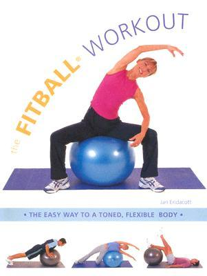 The Fitball Workout : The Easy Way to a Toned, Flexible Body