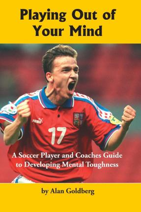 Playing Out of Your Mind : A Soccer Player and Coaches Guide to Developing Mental Toughness
