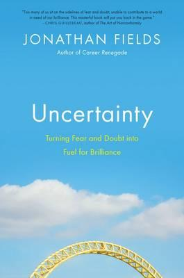 Uncertainty : Turning Fear and Doubt Into the Fuel for Brilliance