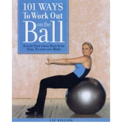 101 Ways to Work Out on the Ball : Sculpt Your Ideal Body with Pilates, Yoga and More