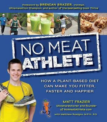 No Meat Athlete : Run on Plants and Discover Your Fittest, Fastest, Happiest Self