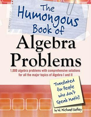 The Humongous Book of Algebra Problems : Translated for People Who Don't Speak Math!!