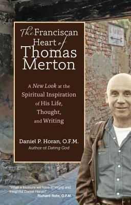 The Franciscan Heart of Thomas Merton : A New Look at the Spiritual Inspiration of His Life, Thought, and Writing