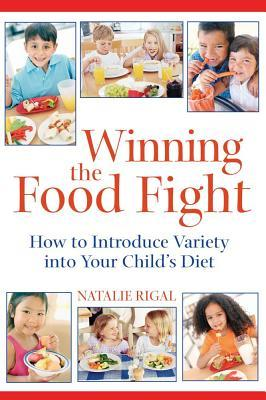 Winning the Food Fight : A Thoughtful Parent's Guide to Introducing Variety into Your Child's Diet