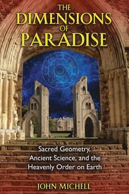 The Dimensions of Paradise : Sacred Geometry, Ancient Science, and the Heavenly Order on Earth