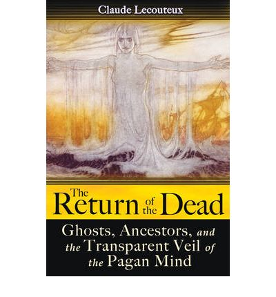 The Return of the Dead : Ghosts, Ancestors, and the Transparent Veil of the Pagan Mind