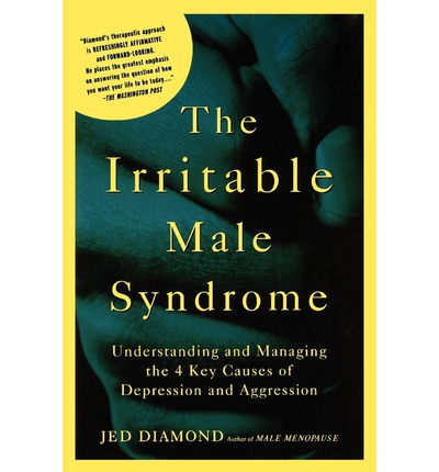 The Irritable Male Syndrome : Understanding and Managing the 4 Key Causes of Depression and Aggression