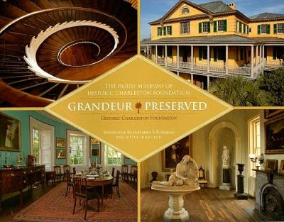Grandeur Preserved : The House Museums of Historic Charleston Foundation