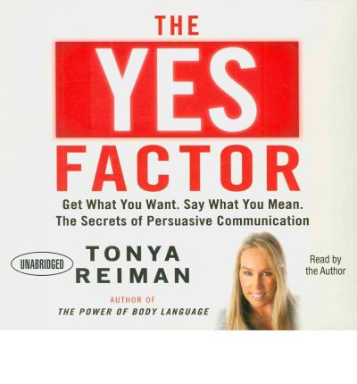 The YES Factor : Get What You Want. Say What You Mean. The Secrets of Persuasive Communication