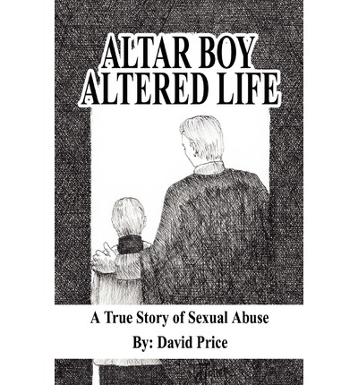 Altar Boy Altered Life : A True Story of Sexual Abuse