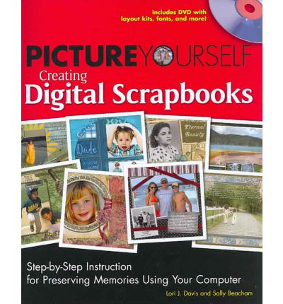 Picture Yourself Creating Digital Scrapbooks : Step-by-Step Instruction for Preserving Memories Using Your Computer