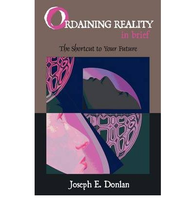 Ordaining Reality in Brief : The Shortcut to Your Future