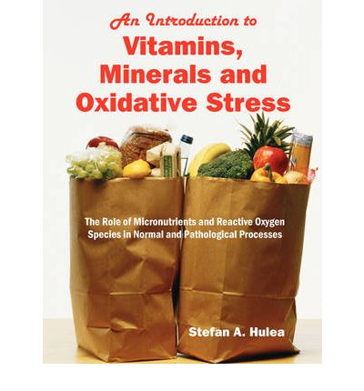 An Introduction to Vitamins, Minerals and Oxidative Stress : The Role of Micronutrients and Reactive Oxygen Species in Normal and Pathological Processes