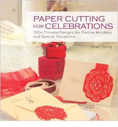 Paper Cutting for Celebrations : 100+ Chinese Designs for Festive Holidays and Special Occasions