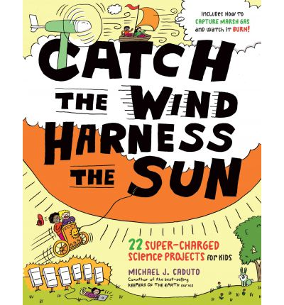 Catch the Wind, Harness the Sun : 22 Super-Charged Projects for Kids