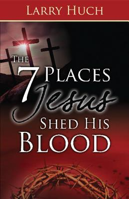 The 7 Places Jesus Shed His Blood Larry Huch 9781603742467