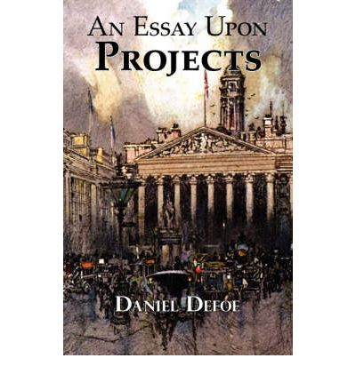 daniel defoe essay on projects An essay upon projects by daniel defoe, and: the consolidator by daniel defoe, and: political and economic writings of daniel defoe by daniel defoe (review).