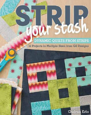 Strip Your Stash: Dynamic Quilts Made from Strips: 12 Projects in Multiple Sizes from GE Designs