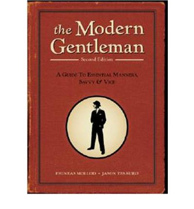 The Modern Gentleman: 2nd Edition: A Guide to Essential Manners, Savvy, and Vice