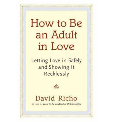 How to be an Adult in Love : Letting Love in Safely and Showing it Recklessly