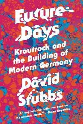 Future Days : Krautrock and the Birth of a Revolutionary New Music