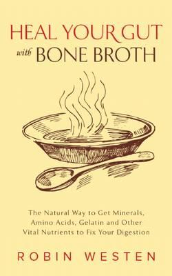 Heal Your Gut with Bone Broth : The Natural Way to Get Minerals, Amino Acids, Gelatin and Other Vital Nutrients to Fix Your Digestion