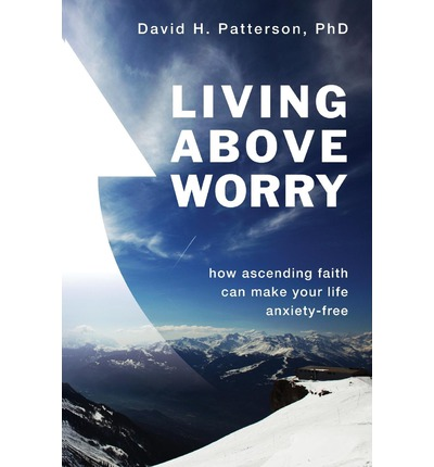 Living Above Worry : How Ascending Faith Can Make Your Life Anxiety-Free