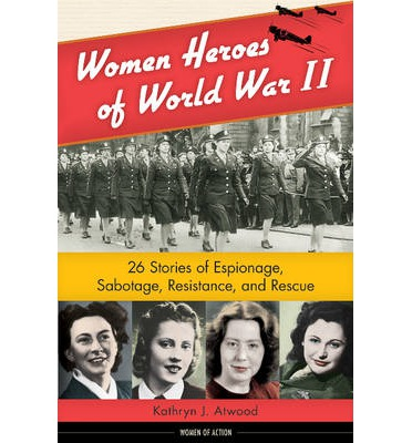 Women Heroes of World War II : 26 Stories of Espionage, Sabotage, Resistance, and Rescue