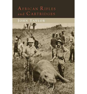 African Rifles and Cartridges : The Experiences and Opinions of a Professional Ivory Hunter