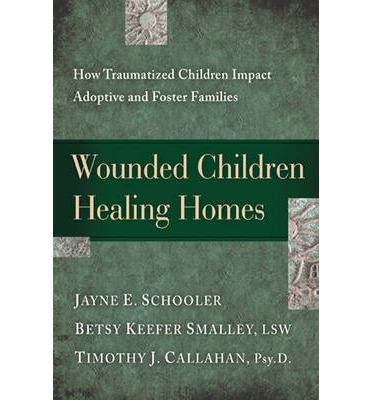 Wounded Children, Healing Homes : How Traumatized Children Impact Adoptive and Foster Families