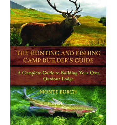 Hunting and Fishing Camp Builder's Guide : A Complete Guide to Building Your Own Outdoor Lodge