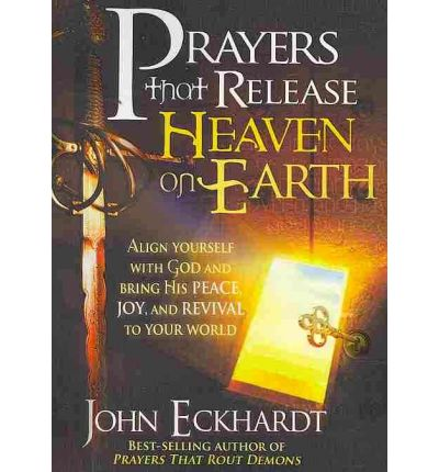 Prayers That Release Heaven on Earth : Align Yourself with God and Bring His Peace, Joy, and Revival to Your World