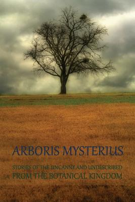 Arboris Mysterius : Stories of the Uncanny and Undescribed from the Botanical Kingdom