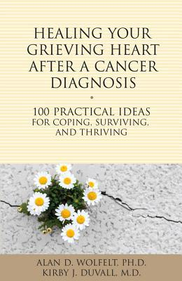 Healing Your Grieving Heart After a Cancer Diagnosis : 100 Practical Ideas for Coping, Surviving, and Thriving