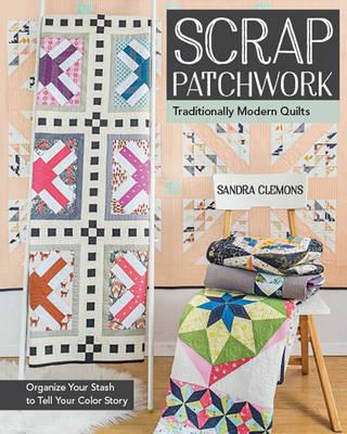 Scrap Patchwork: Traditionally Modern Quilts - Organize Your Stash to Tell Your Colour Story