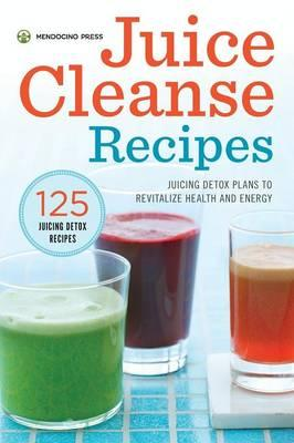 Juice Cleanse Recipes : Juicing Detox Plans to Revitalize Health and Energy