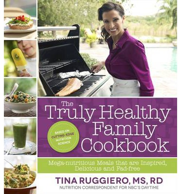 The Truly Healthy Family Cookbook : Mega-nutritious Meals That are Inspired, Delicious and Fad Free