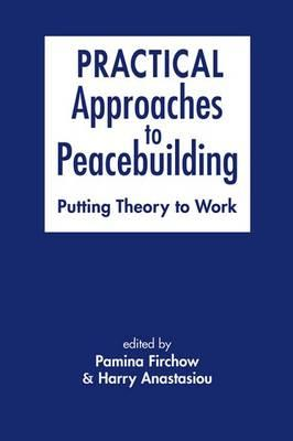 Practical Approaches to Peacebuilding : Putting Theory to Work