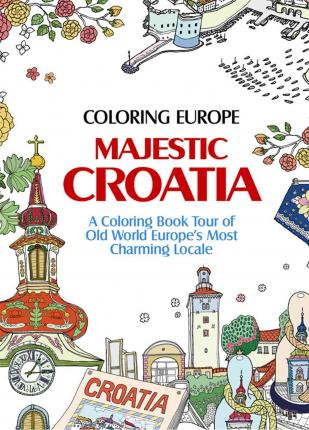 Coloring Europe: Majestic Croatia : A Coloring Book World Tour of Old World Europe's Most Charming Locale